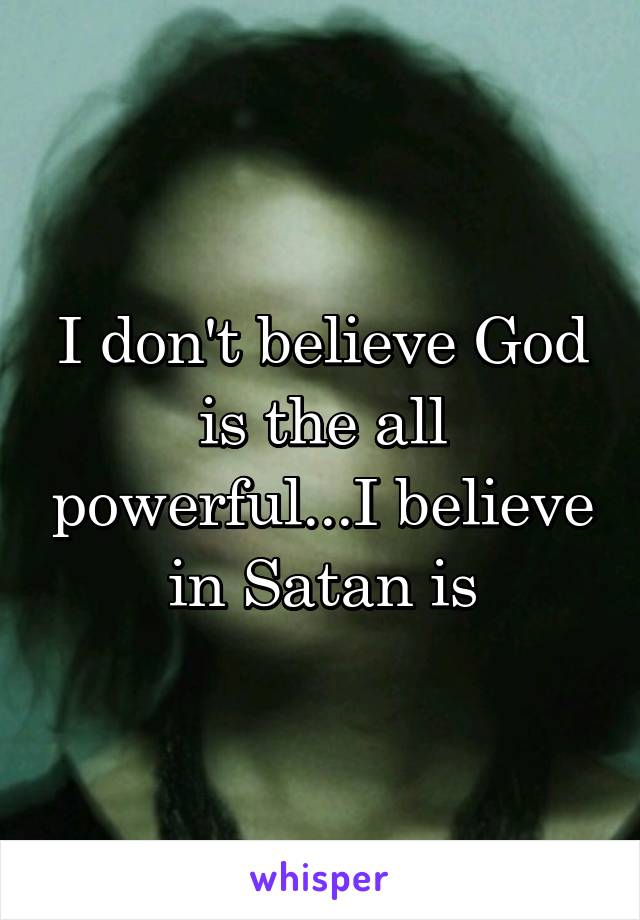 I don't believe God is the all powerful...I believe in Satan is