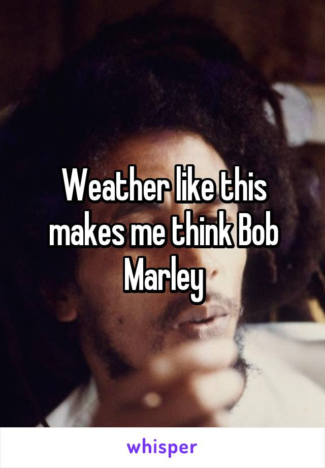 Weather like this makes me think Bob Marley