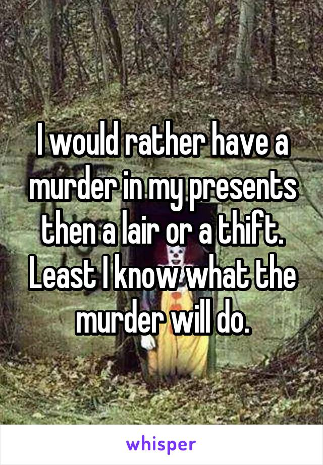 I would rather have a murder in my presents then a lair or a thift. Least I know what the murder will do.