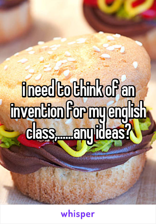 i need to think of an invention for my english class,......any ideas?