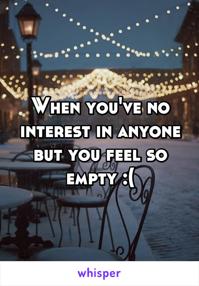 When you've no interest in anyone but you feel so empty :(