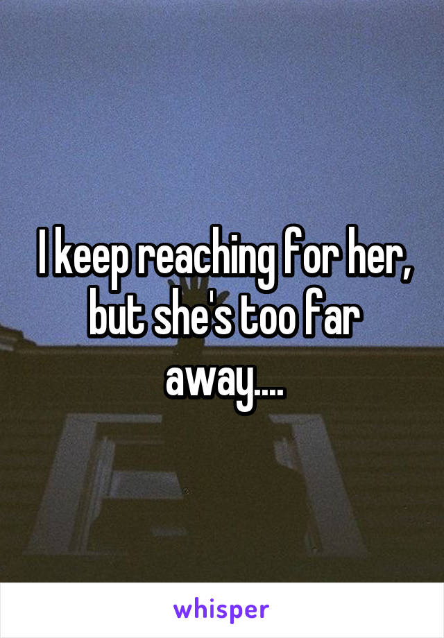 I keep reaching for her, but she's too far away....