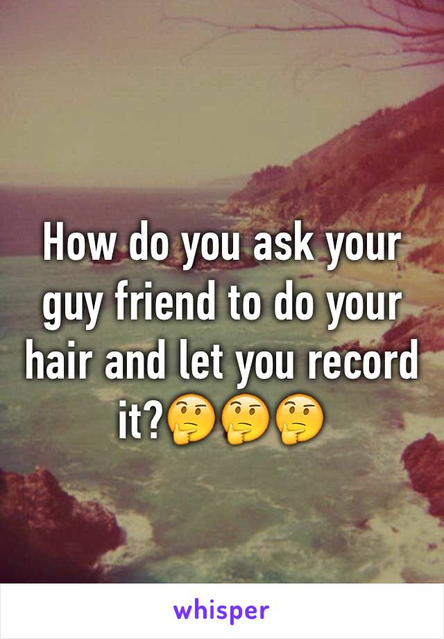 How do you ask your guy friend to do your hair and let you record it?🤔🤔🤔
