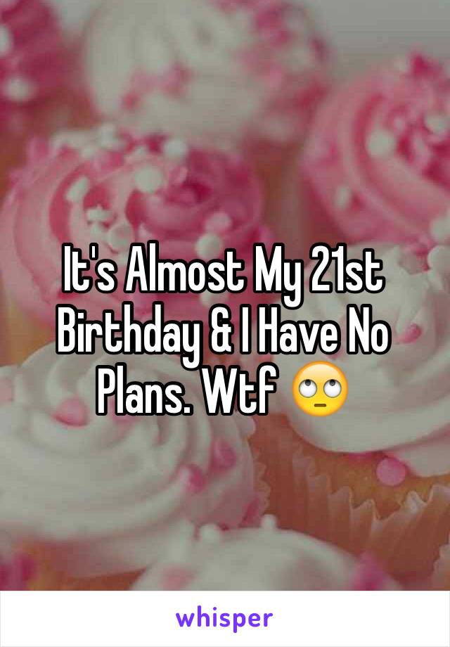 It's Almost My 21st Birthday & I Have No Plans. Wtf 🙄