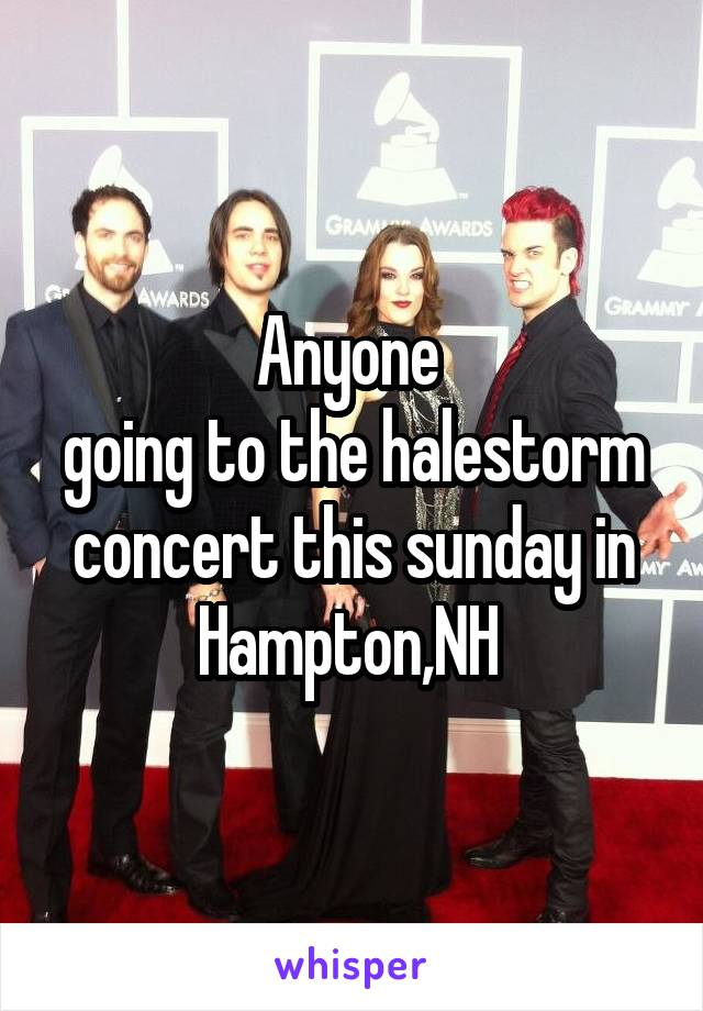 Anyone  going to the halestorm concert this sunday in Hampton,NH
