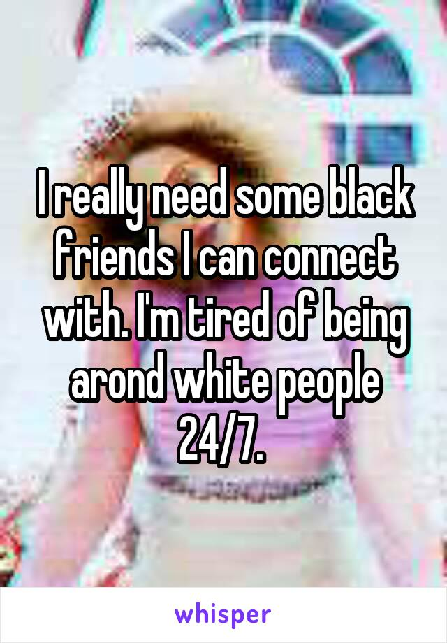 I really need some black friends I can connect with. I'm tired of being arond white people 24/7.