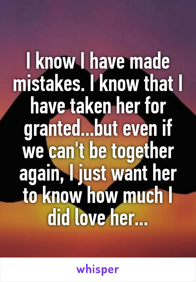 I know I have made mistakes. I know that I have taken her for granted...but even if we can't be together again, I just want her to know how much I did love her...