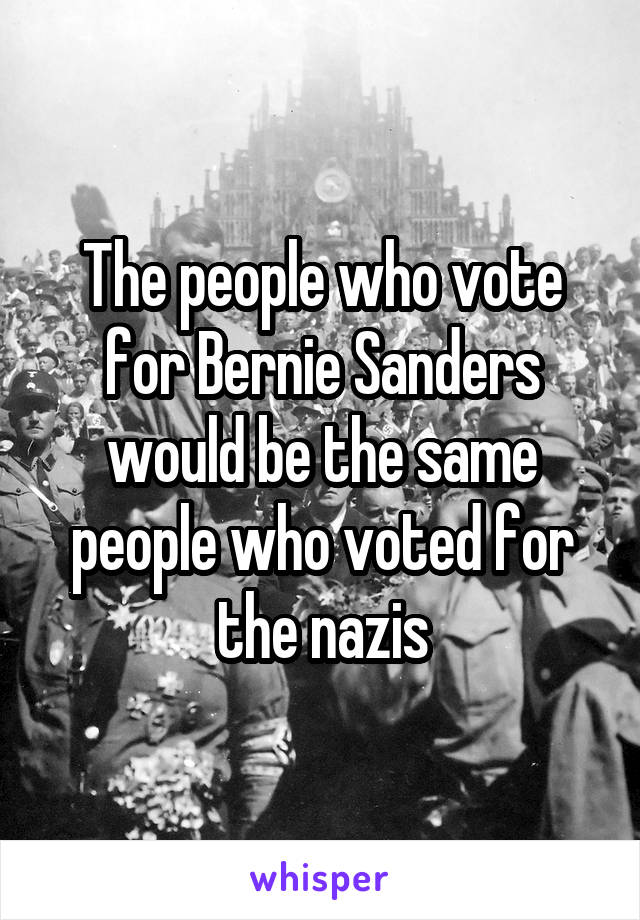 The people who vote for Bernie Sanders would be the same people who voted for the nazis