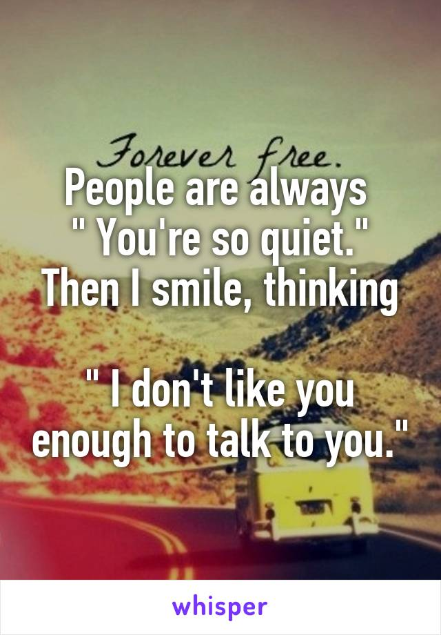 "People are always  "" You're so quiet."" Then I smile, thinking  "" I don't like you enough to talk to you."""