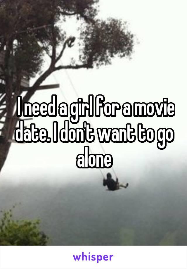 I need a girl for a movie date. I don't want to go alone