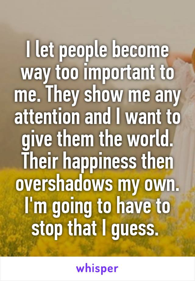 I let people become way too important to me. They show me any attention and I want to give them the world. Their happiness then overshadows my own. I'm going to have to stop that I guess.