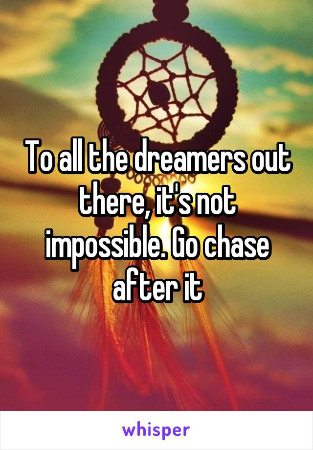To all the dreamers out there, it's not impossible. Go chase after it
