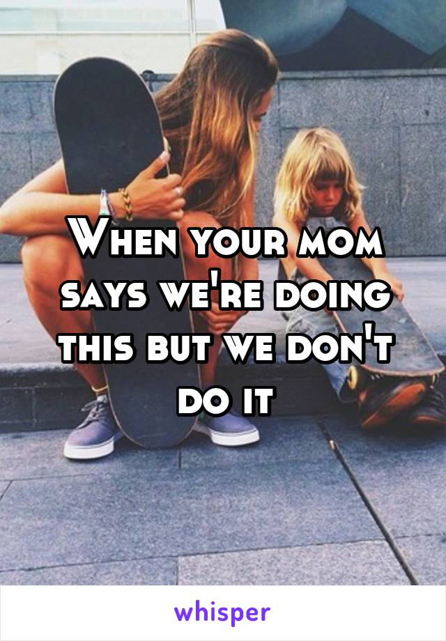 When your mom says we're doing this but we don't do it