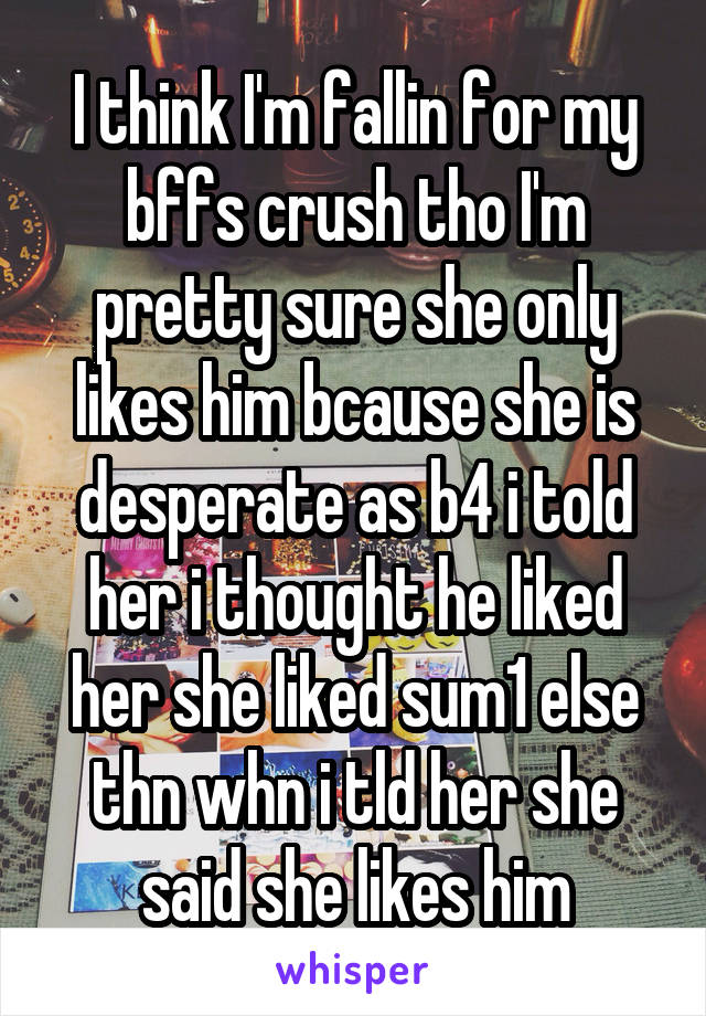 I think I'm fallin for my bffs crush tho I'm pretty sure she only likes him bcause she is desperate as b4 i told her i thought he liked her she liked sum1 else thn whn i tld her she said she likes him