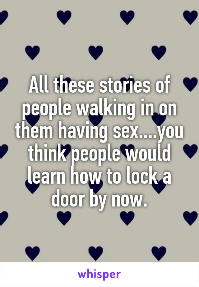 All these stories of people walking in on them having sex....you think people would learn how to lock a door by now.