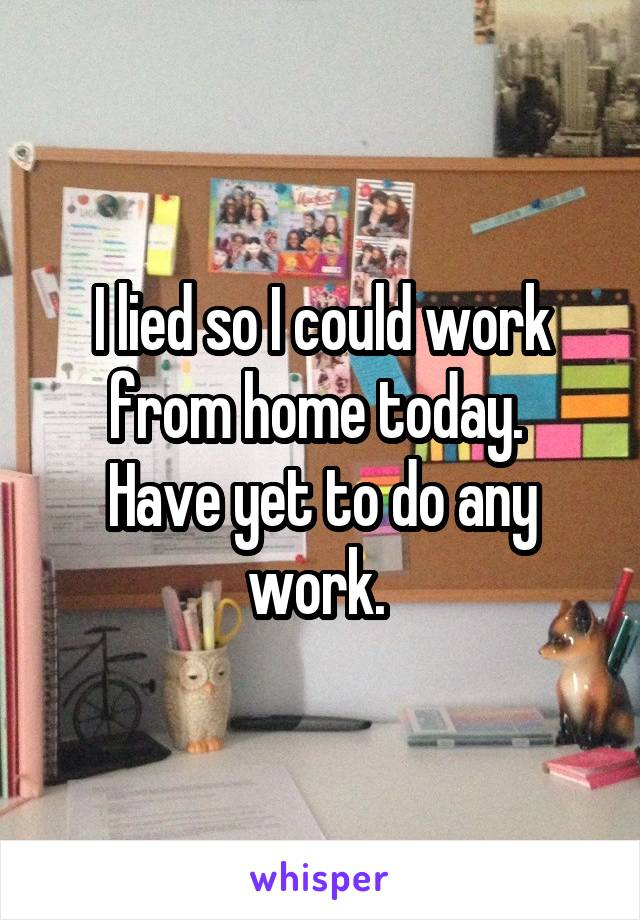 I lied so I could work from home today.  Have yet to do any work.