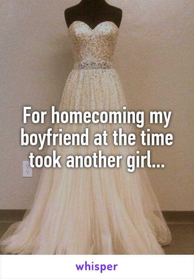For homecoming my boyfriend at the time took another girl...