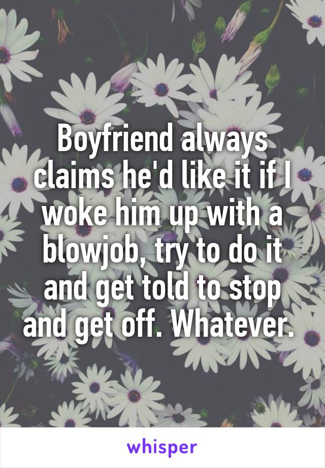 Boyfriend always claims he'd like it if I woke him up with a blowjob, try to do it and get told to stop and get off. Whatever.