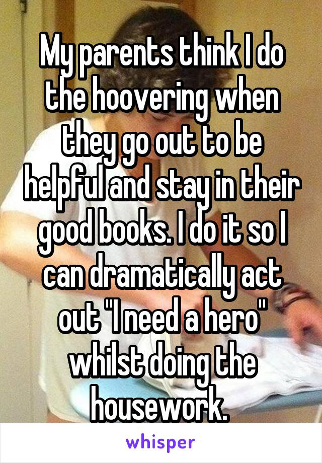"My parents think I do the hoovering when they go out to be helpful and stay in their good books. I do it so I can dramatically act out ""I need a hero"" whilst doing the housework."