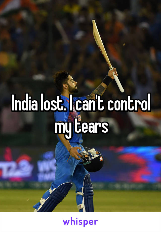 India lost. I can't control my tears