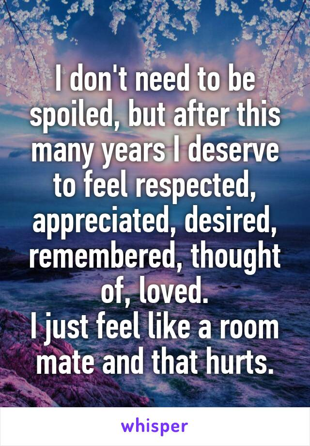 I don't need to be spoiled, but after this many years I deserve to feel respected, appreciated, desired, remembered, thought of, loved. I just feel like a room mate and that hurts.