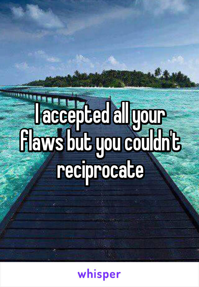 I accepted all your flaws but you couldn't reciprocate