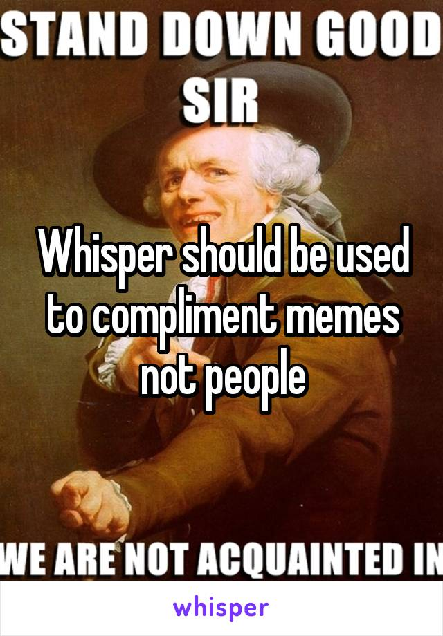 Whisper should be used to compliment memes not people