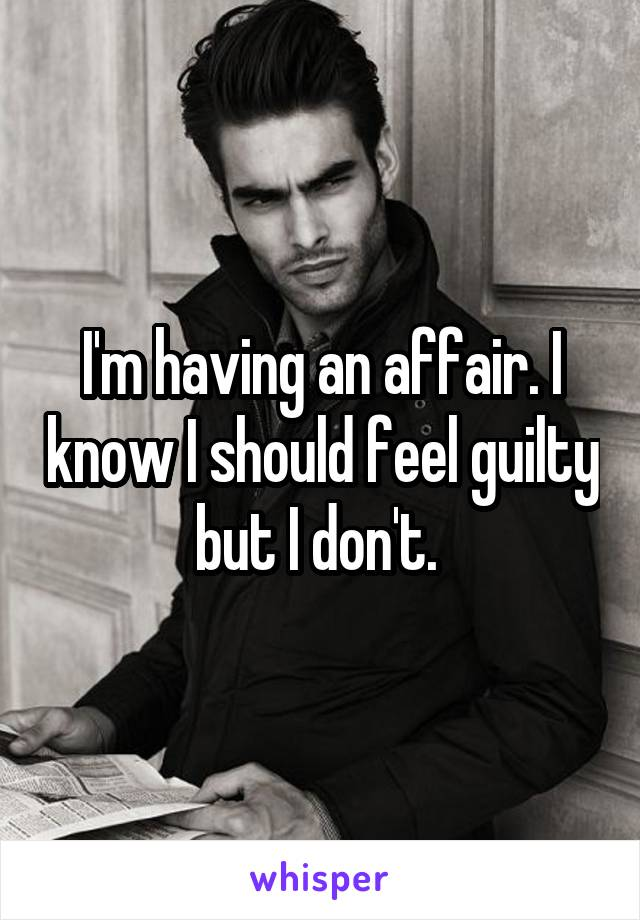 I'm having an affair. I know I should feel guilty but I don't.