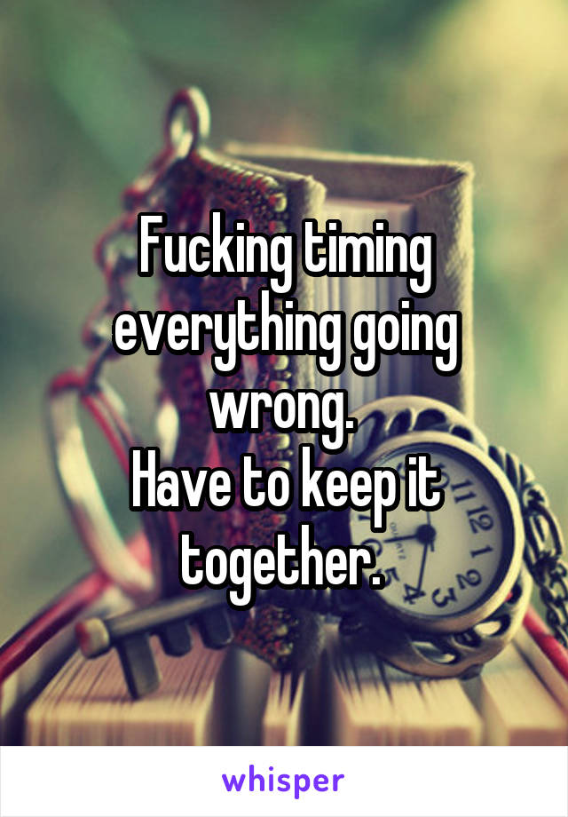 Fucking timing everything going wrong.  Have to keep it together.