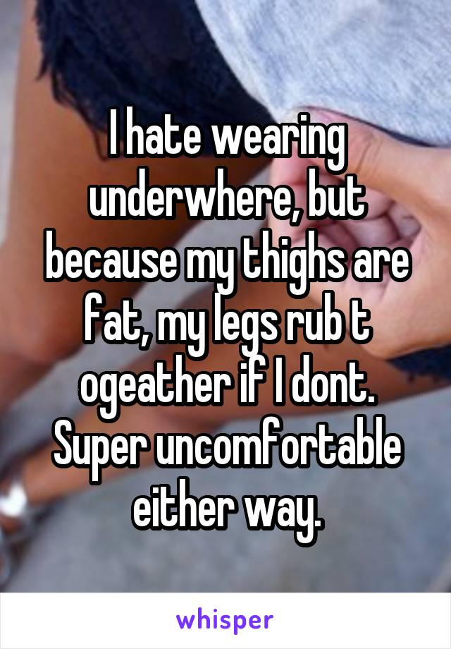 I hate wearing underwhere, but because my thighs are fat, my legs rub t ogeather if I dont. Super uncomfortable either way.