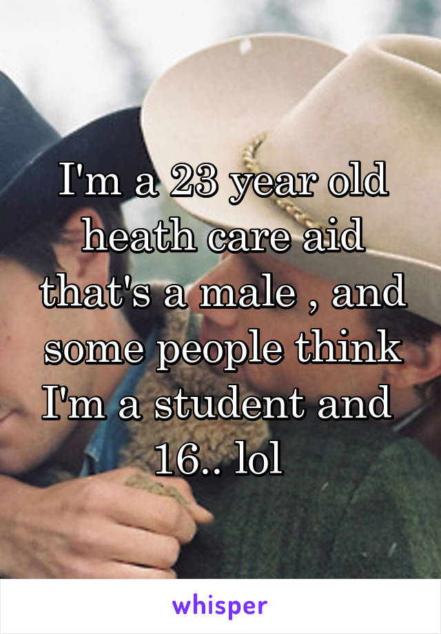 I'm a 23 year old heath care aid that's a male , and some people think I'm a student and  16.. lol