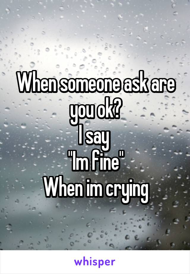 """When someone ask are you ok? I say  """"Im fine"""" When im crying"""