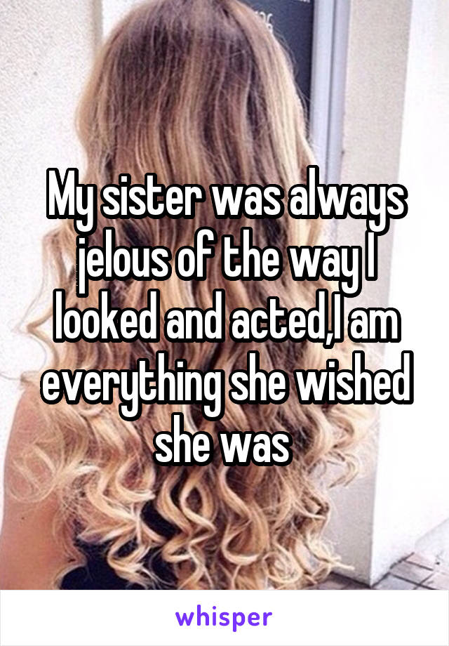 My sister was always jelous of the way I looked and acted,I am everything she wished she was