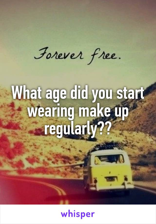 What age did you start wearing make up regularly??