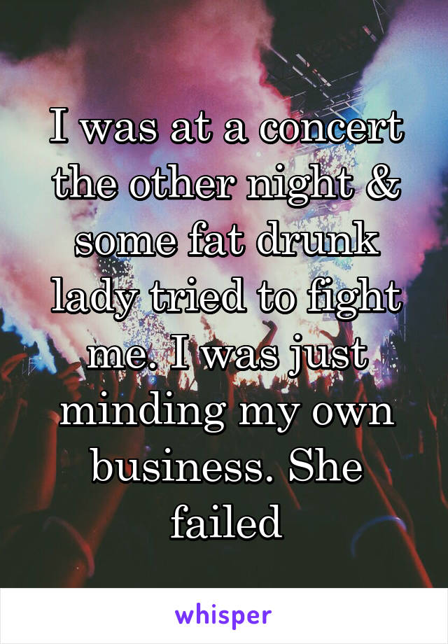 I was at a concert the other night & some fat drunk lady tried to fight me. I was just minding my own business. She failed