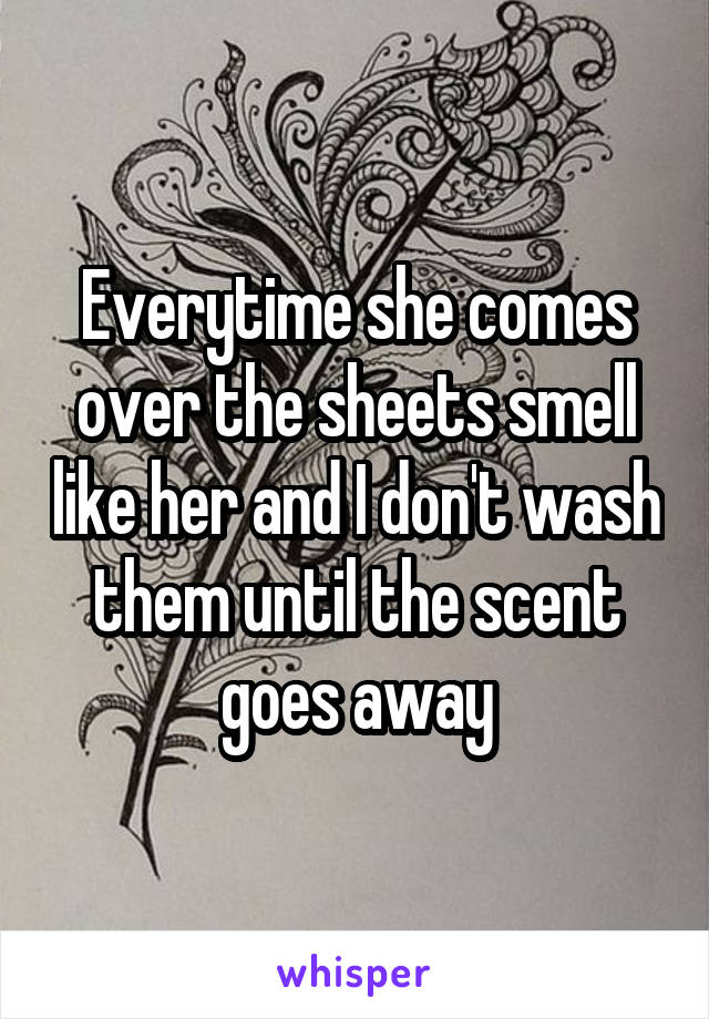 Everytime she comes over the sheets smell like her and I don't wash them until the scent goes away