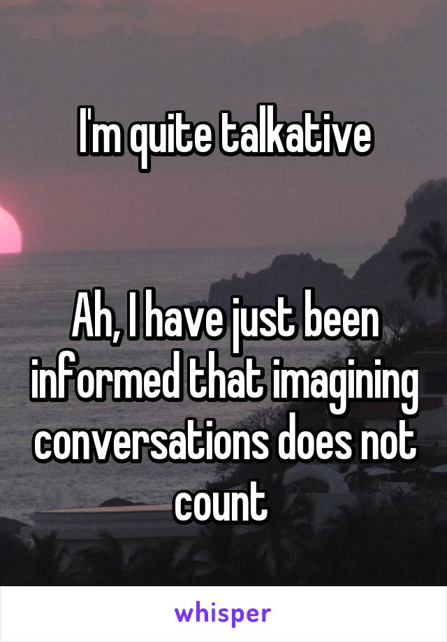 I'm quite talkative   Ah, I have just been informed that imagining conversations does not count
