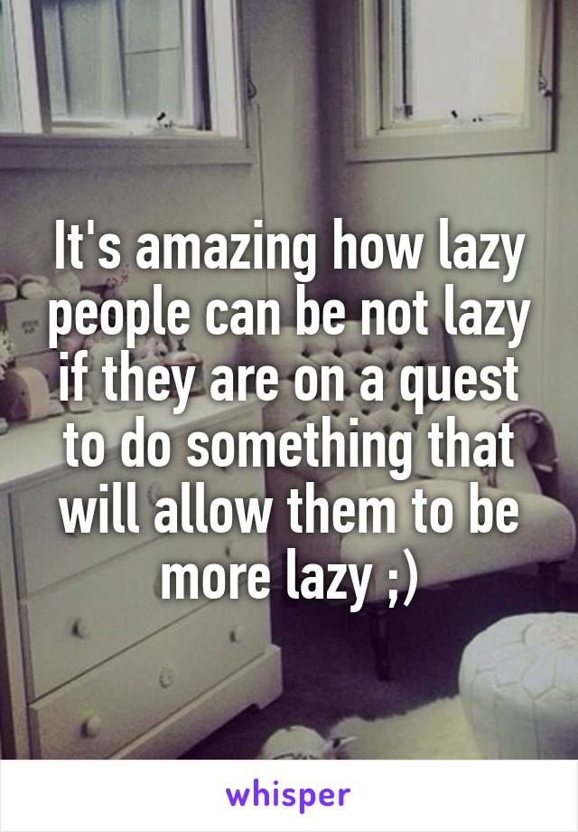 It's amazing how lazy people can be not lazy if they are on a quest to do something that will allow them to be more lazy ;)