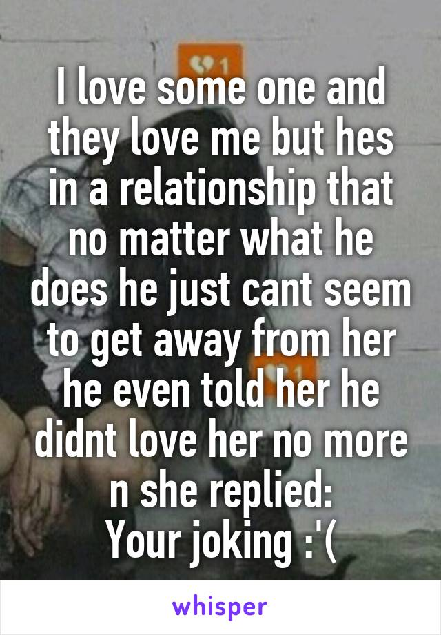 I love some one and they love me but hes in a relationship that no matter what he does he just cant seem to get away from her he even told her he didnt love her no more n she replied: Your joking :'(