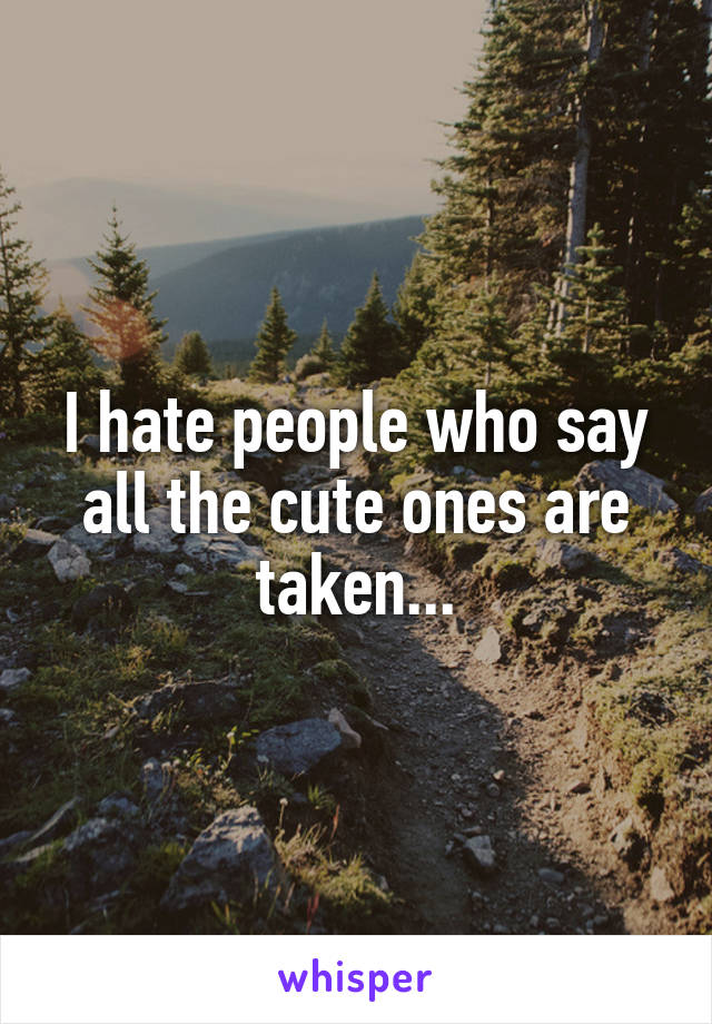 I hate people who say all the cute ones are taken...