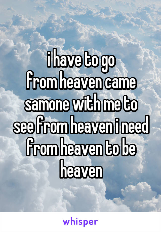 i have to go from heaven came samone with me to see from heaven i need from heaven to be heaven