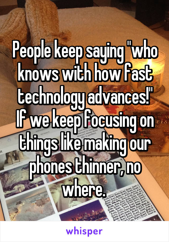 "People keep saying ""who knows with how fast technology advances!"" If we keep focusing on things like making our phones thinner, no where."