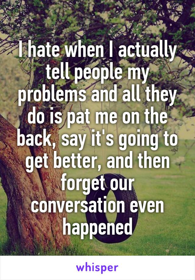 I hate when I actually tell people my problems and all they do is pat me on the back, say it's going to get better, and then forget our conversation even happened