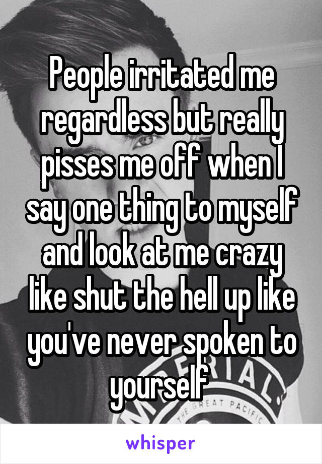 People irritated me regardless but really pisses me off when I say one thing to myself and look at me crazy like shut the hell up like you've never spoken to yourself