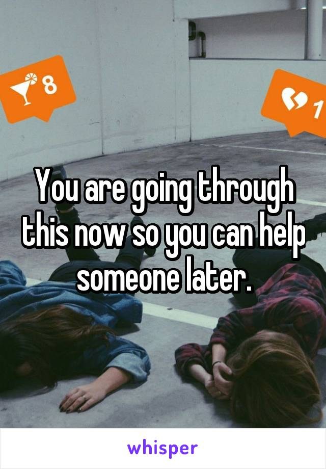 You are going through this now so you can help someone later.