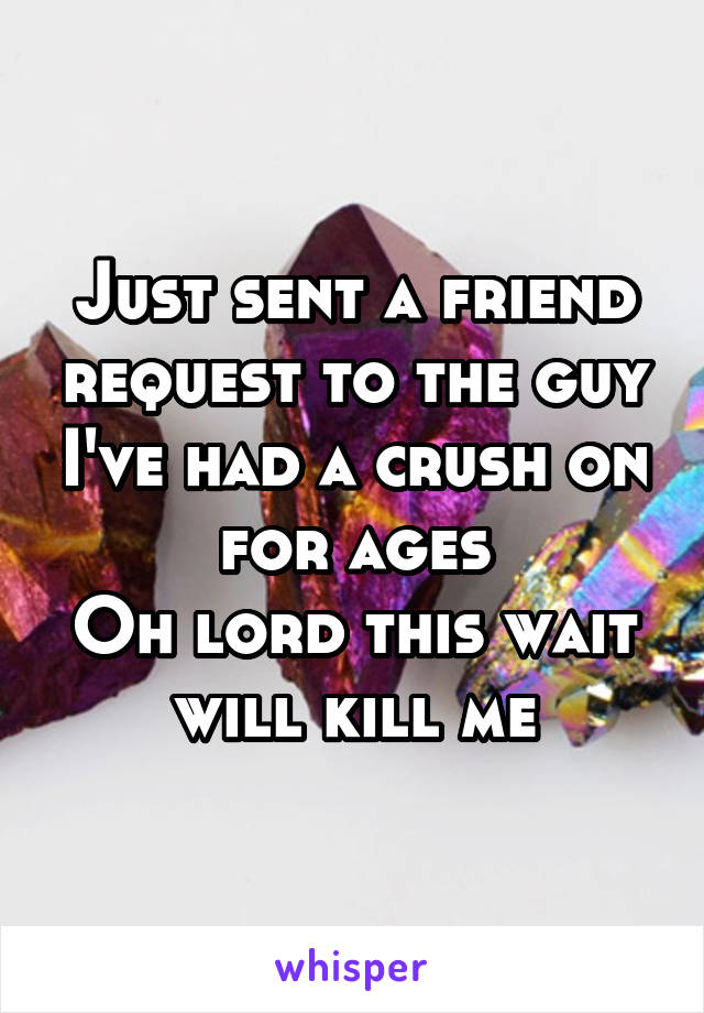 Just sent a friend request to the guy I've had a crush on for ages Oh lord this wait will kill me