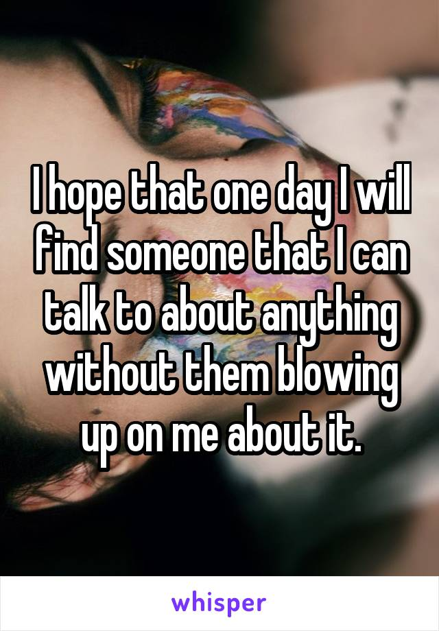 I hope that one day I will find someone that I can talk to about anything without them blowing up on me about it.