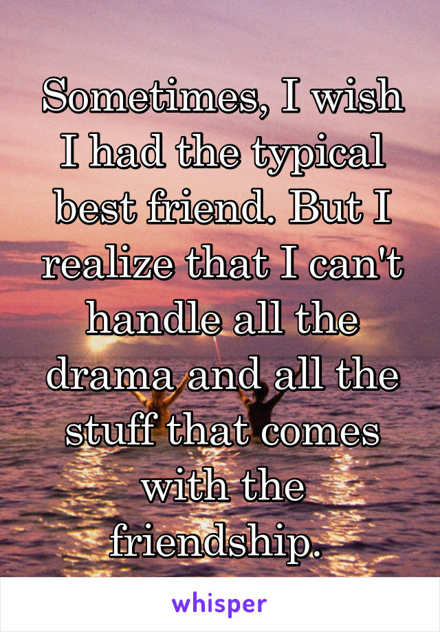 Sometimes, I wish I had the typical best friend. But I realize that I can't handle all the drama and all the stuff that comes with the friendship.