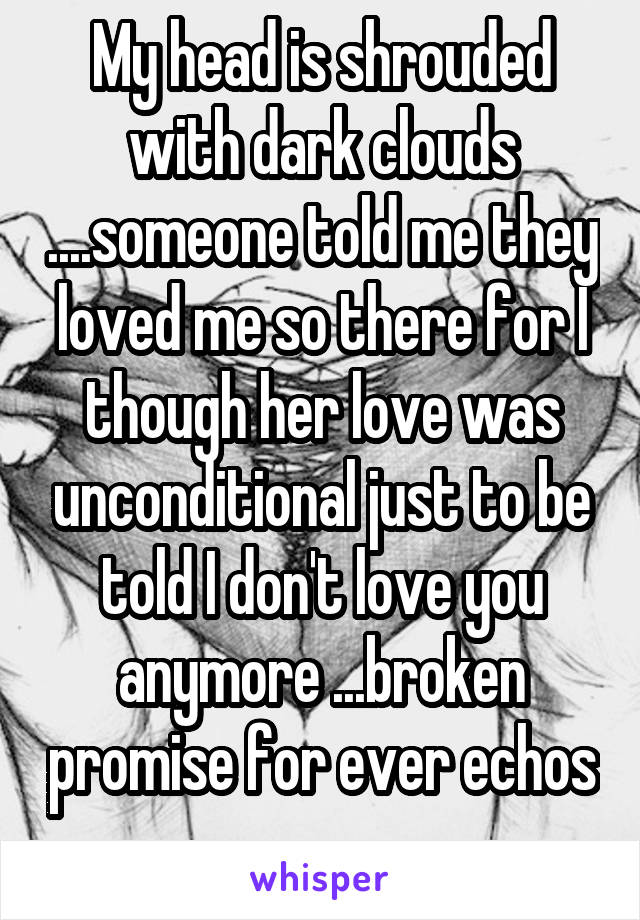 My head is shrouded with dark clouds ....someone told me they loved me so there for I though her love was unconditional just to be told I don't love you anymore ...broken promise for ever echos