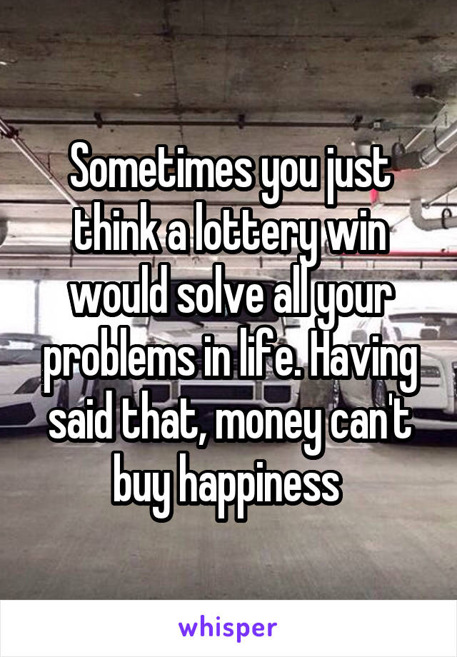 Sometimes you just think a lottery win would solve all your problems in life. Having said that, money can't buy happiness